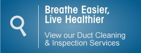 Breathe easier, live healthier, view our duct cleaning and inspection services